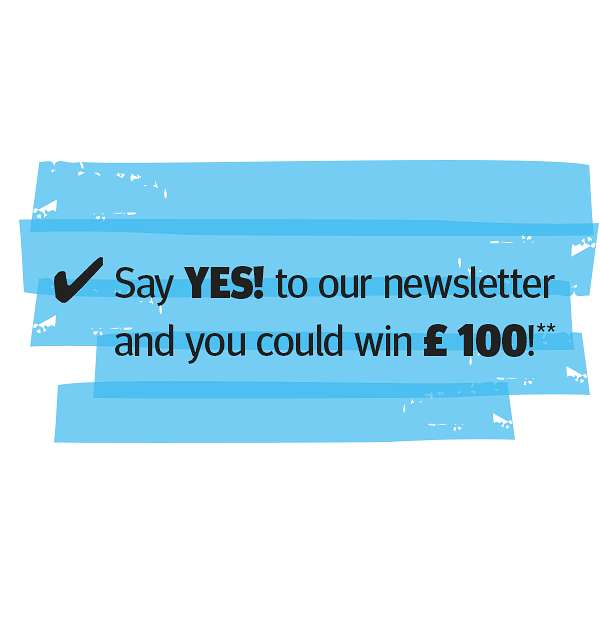 Say YES! to our newsletter and you could win £ 100!**